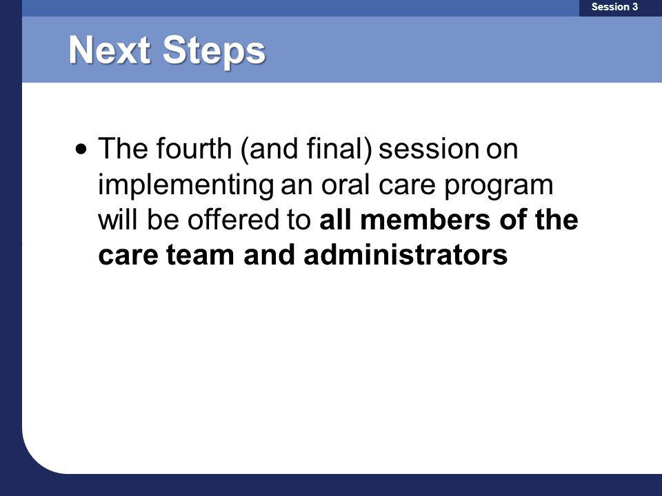 Next Steps The fourth (and final) session on implementing an oral care program will be offered to all members of the care team and administrators Session 3