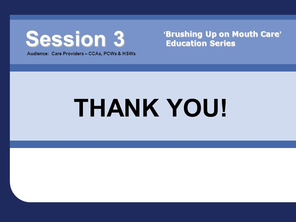 Session 3 Session 3 Audience: Care Providers – CCAs, PCWs & HSWs THANK YOU! ' Brushing Up on Mouth Care ' Education Series