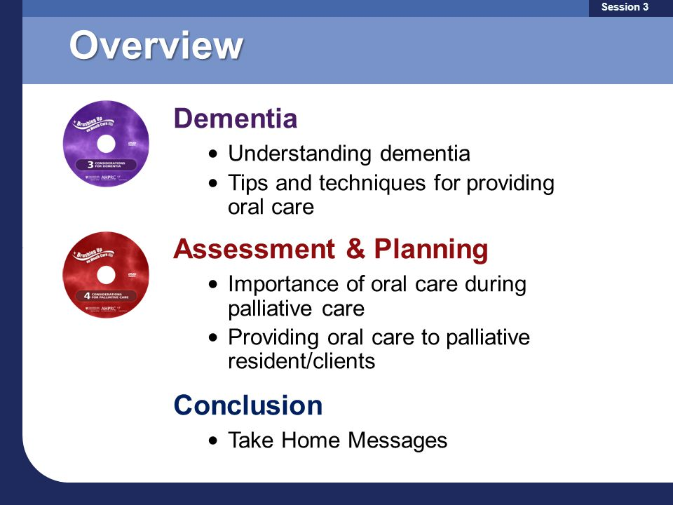 Overview Dementia Understanding dementia Tips and techniques for providing oral care Assessment & Planning Importance of oral care during palliative care Providing oral care to palliative resident/clients Conclusion Take Home Messages Session 3
