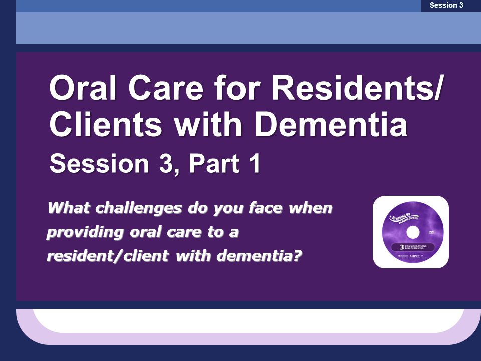 What challenges do you face when providing oral care to a resident/client with dementia? Session 3 Oral Care for Residents/ Clients with Dementia Sess