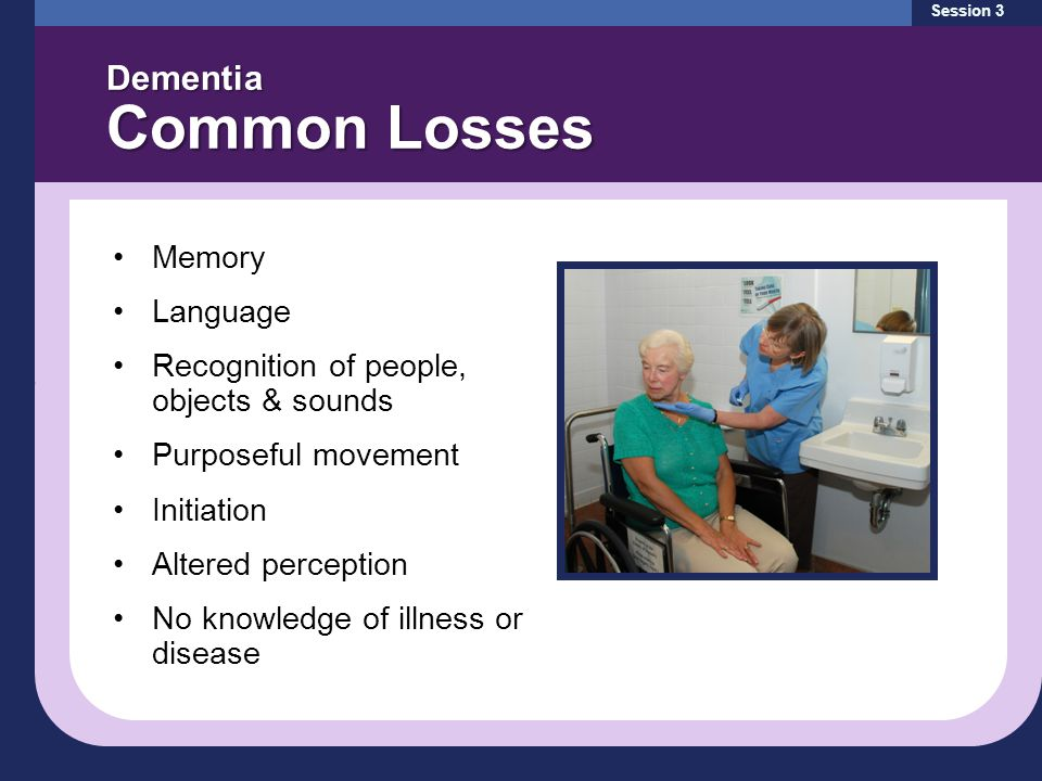 Dementia Common Losses Session 3 Memory Language Recognition of people, objects & sounds Purposeful movement Initiation Altered perception No knowledge of illness or disease