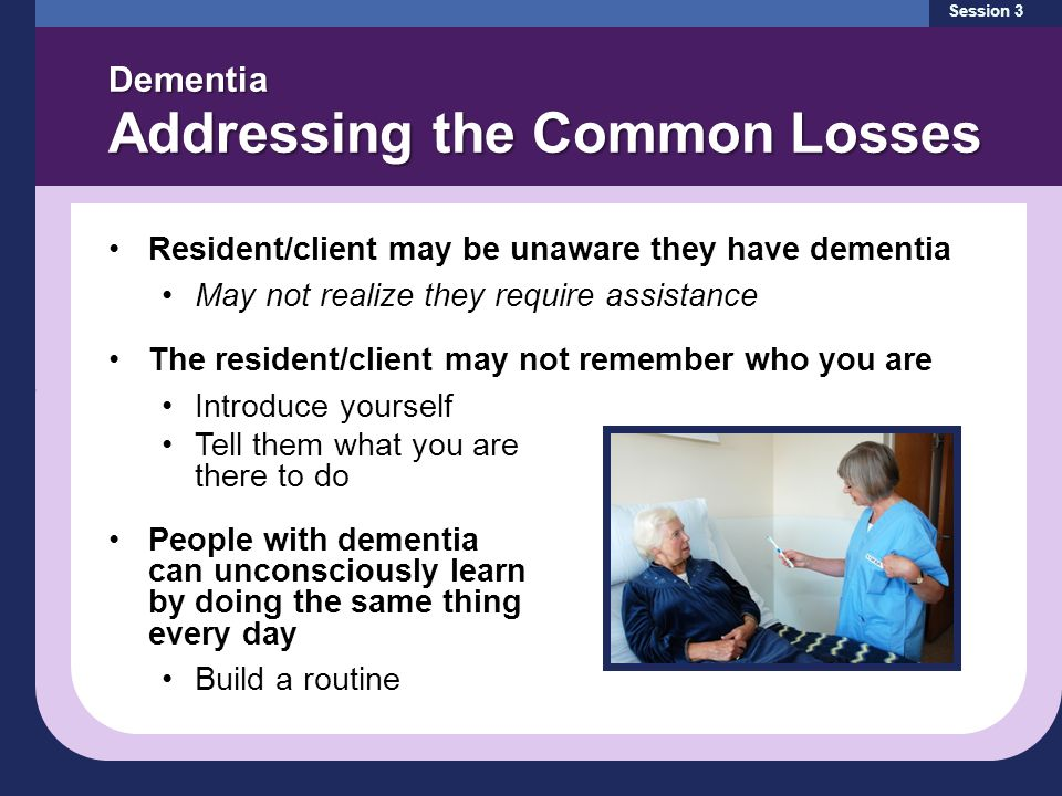 Dementia Addressing the Common Losses Session 3 Resident/client may be unaware they have dementia May not realize they require assistance The resident/client may not remember who you are Introduce yourself Tell them what you are there to do People with dementia can unconsciously learn by doing the same thing every day Build a routine