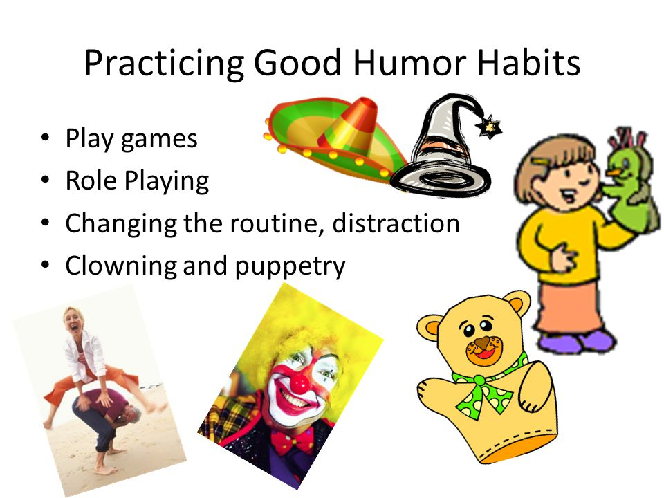 Practicing Good Humor Habits Reading: Cartoons, humor books, joke collections, humorous essays Writing: If you think it is funny – record it – as it focuses and extends the effect.