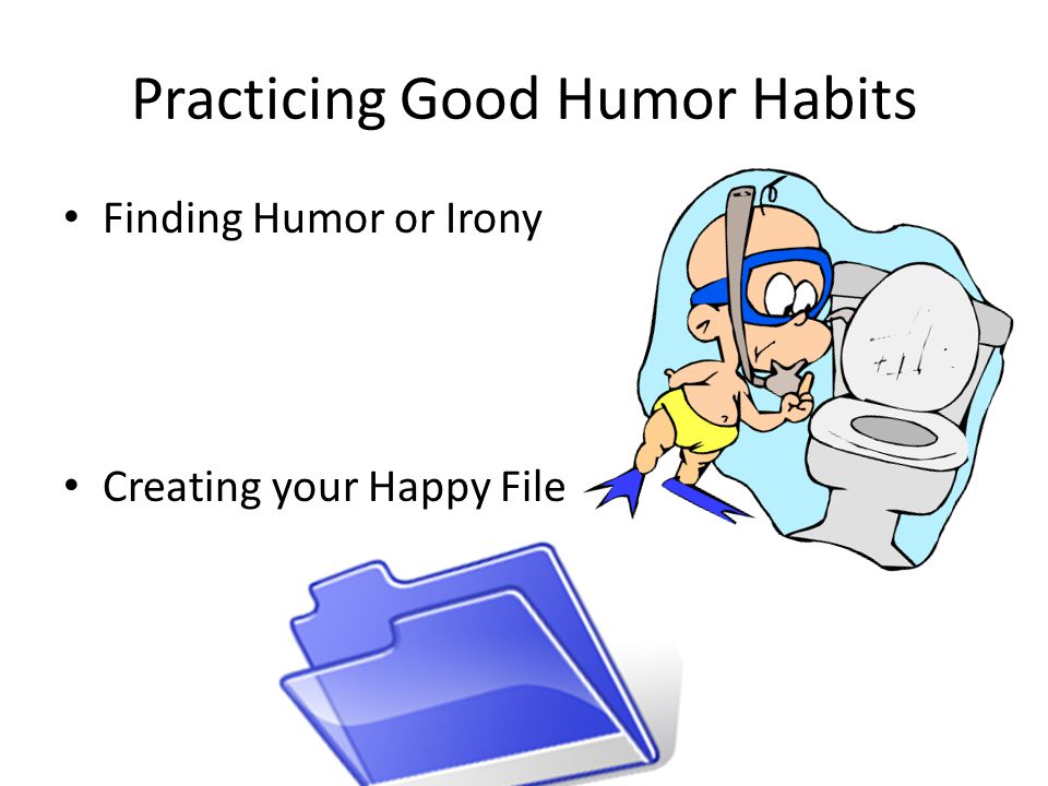 Practicing Good Humor Habits Play games Role Playing Changing the routine, distraction Clowning and puppetry