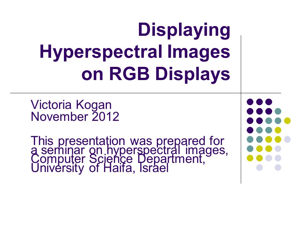 Victoria Kogan November 2012 This presentation was prepared for a seminar on hyperspectral images, Computer Science Department, University of Haifa, I
