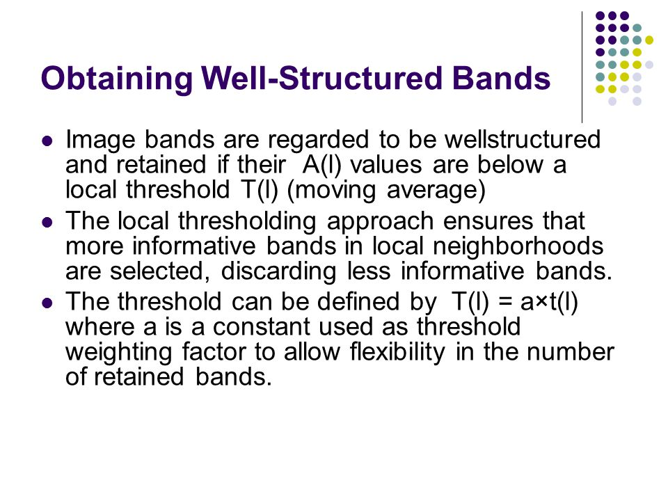 Obtaining Well-Structured Bands Image bands are regarded to be wellstructured and retained if their A(l) values are below a local threshold T(l) (moving average) The local thresholding approach ensures that more informative bands in local neighborhoods are selected, discarding less informative bands.
