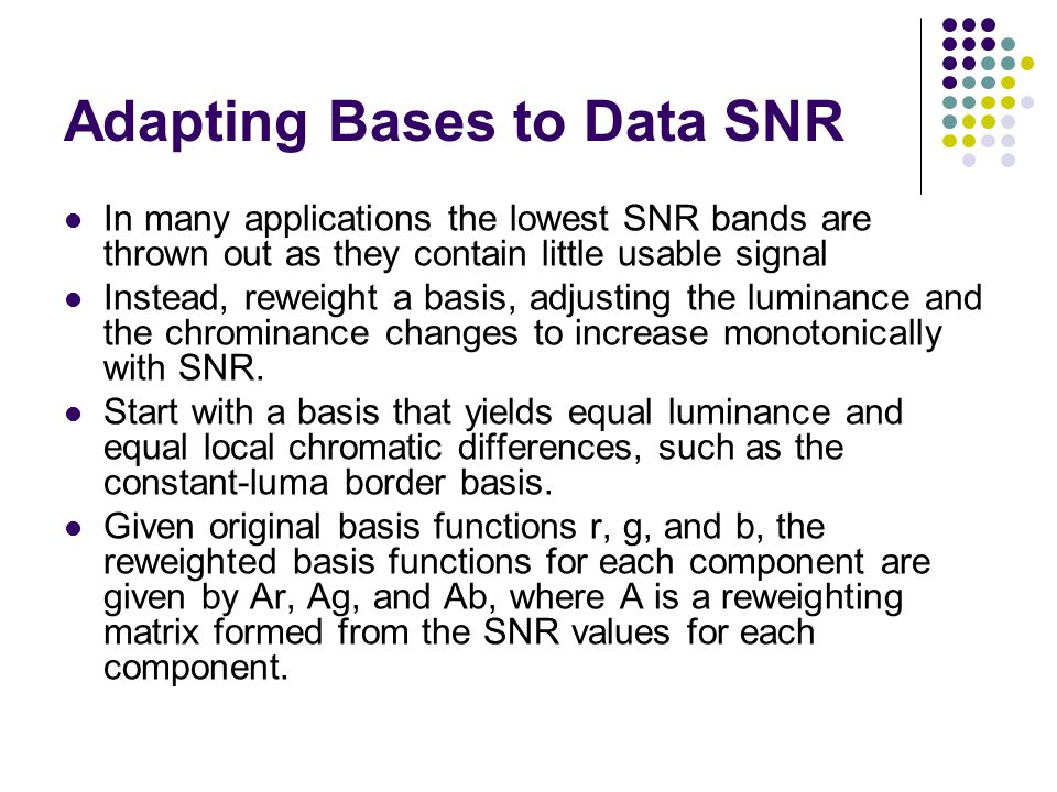 Adapting Bases to Data SNR In many applications the lowest SNR bands are thrown out as they contain little usable signal Instead, reweight a basis, adjusting the luminance and the chrominance changes to increase monotonically with SNR.