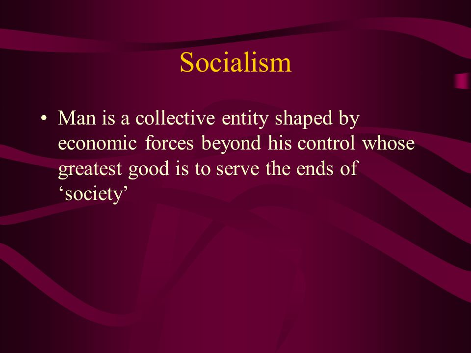 Socialism Man is a collective entity shaped by economic forces beyond his control whose greatest good is to serve the ends of 'society'