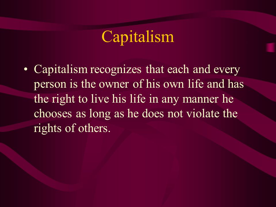 Capitalism Capitalism recognizes that each and every person is the owner of his own life and has the right to live his life in any manner he chooses as long as he does not violate the rights of others.