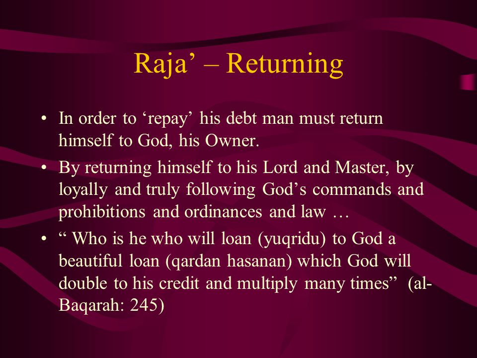 Raja' – Returning In order to 'repay' his debt man must return himself to God, his Owner.
