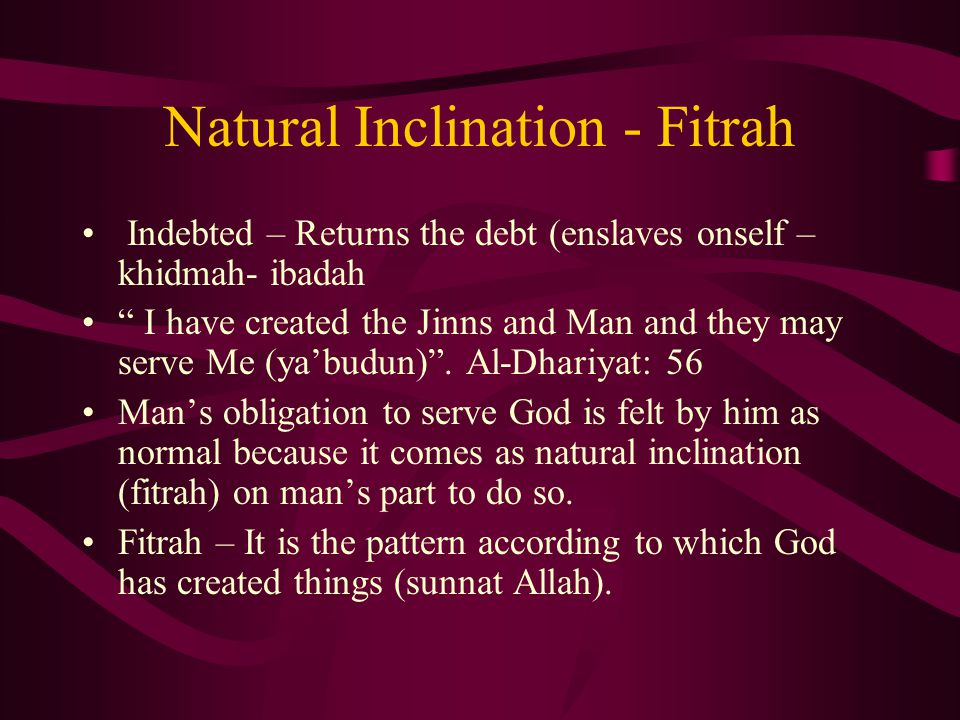 Natural Inclination - Fitrah Indebted – Returns the debt (enslaves onself – khidmah- ibadah I have created the Jinns and Man and they may serve Me (ya'budun) .