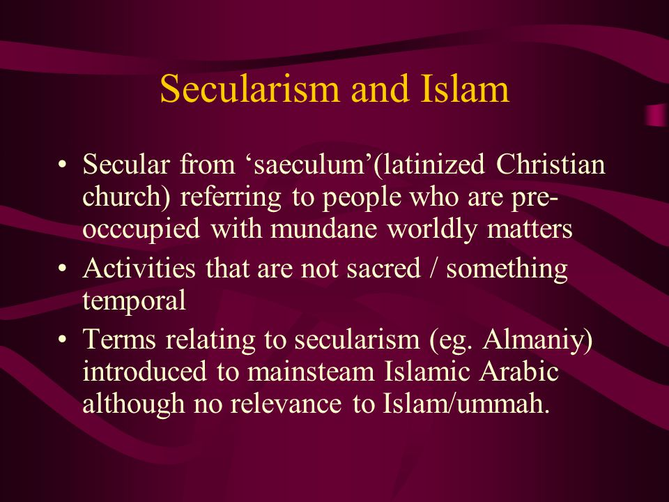 Secularism and Islam Secular from 'saeculum'(latinized Christian church) referring to people who are pre- occcupied with mundane worldly matters Activities that are not sacred / something temporal Terms relating to secularism (eg.
