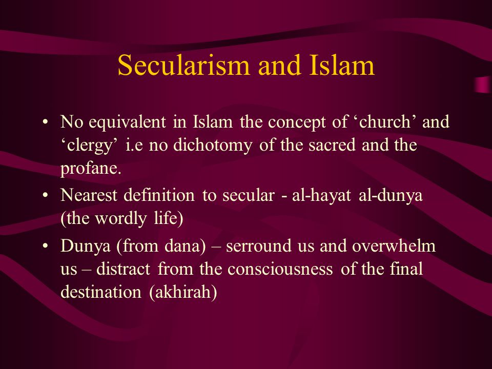 Secularism and Islam No equivalent in Islam the concept of 'church' and 'clergy' i.e no dichotomy of the sacred and the profane.