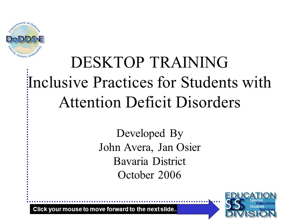 DESKTOP TRAINING Inclusive Practices for Students with Attention Deficit Disorders Developed By John Avera, Jan Osier Bavaria District October 2006 Click your mouse to move forward to the next slide……..
