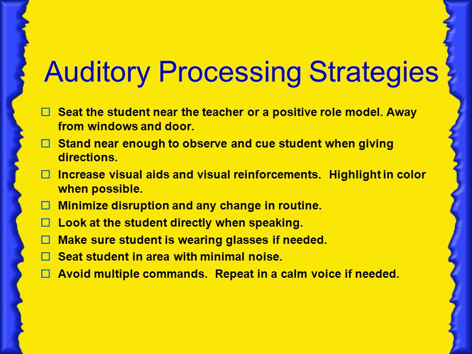 Auditory Processing Strategies  Seat the student near the teacher or a positive role model.