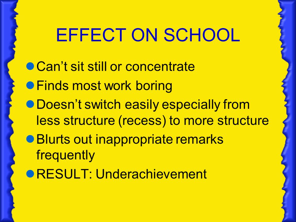 EFFECT ON SCHOOL Can't sit still or concentrate Finds most work boring Doesn't switch easily especially from less structure (recess) to more structure Blurts out inappropriate remarks frequently RESULT: Underachievement