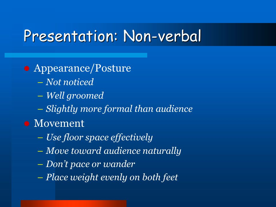Presentation: Non-verbal Two main sources: face and upper limbs Eye Contact/Facial Expression –Three-second conversations with audience members Upper