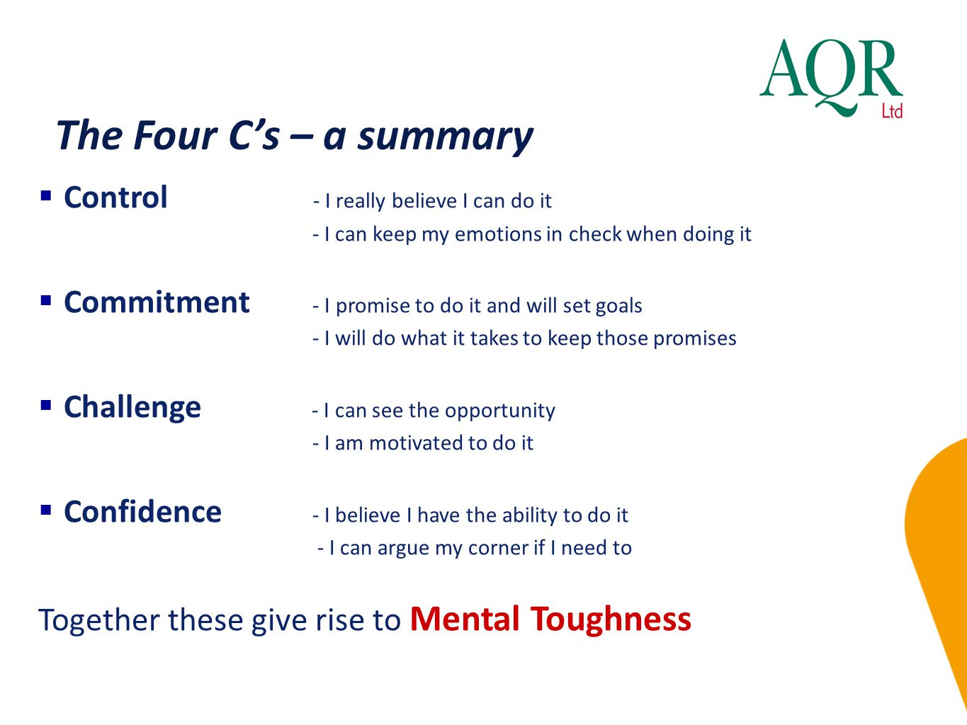 The Four C's – a summary  Control - I really believe I can do it - I can keep my emotions in check when doing it  Commitment - I promise to do it and will set goals - I will do what it takes to keep those promises  Challenge - I can see the opportunity - I am motivated to do it  Confidence - I believe I have the ability to do it - I can argue my corner if I need to Together these give rise to Mental Toughness