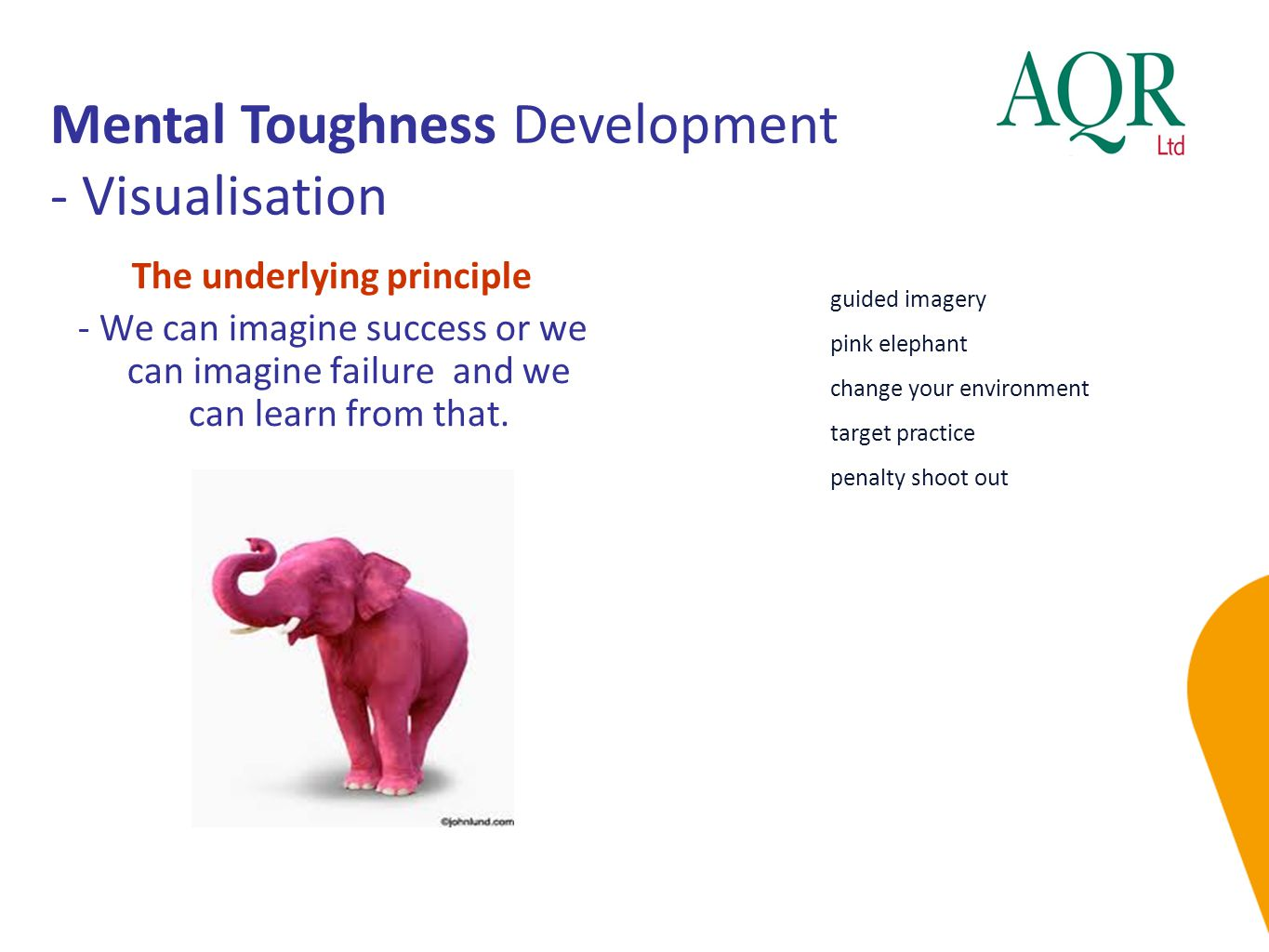 Mental Toughness Development - Visualisation guided imagery pink elephant change your environment target practice penalty shoot out The underlying principle - We can imagine success or we can imagine failure and we can learn from that.