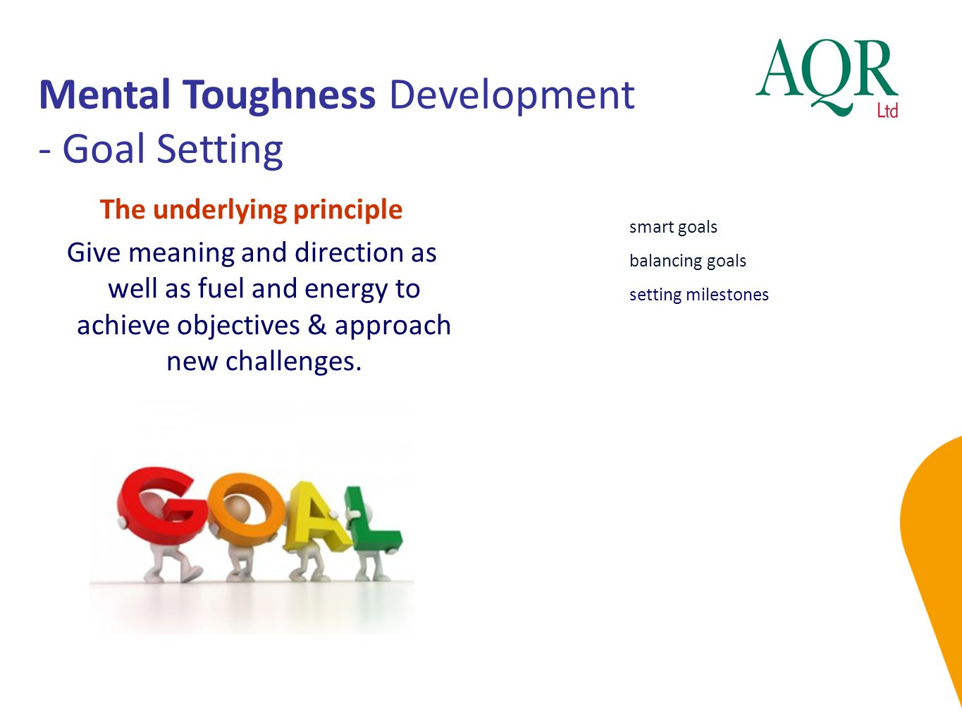 Mental Toughness Development - Goal Setting smart goals balancing goals setting milestones The underlying principle Give meaning and direction as well as fuel and energy to achieve objectives & approach new challenges.
