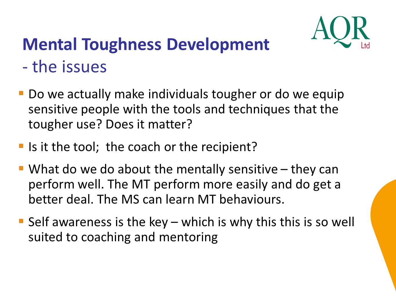 Mental Toughness Development - the issues  Do we actually make individuals tougher or do we equip sensitive people with the tools and techniques that the tougher use.