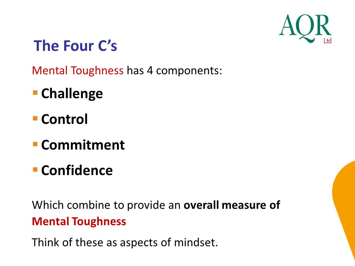 The Four C's Mental Toughness has 4 components:  Challenge  Control  Commitment  Confidence Which combine to provide an overall measure of Mental