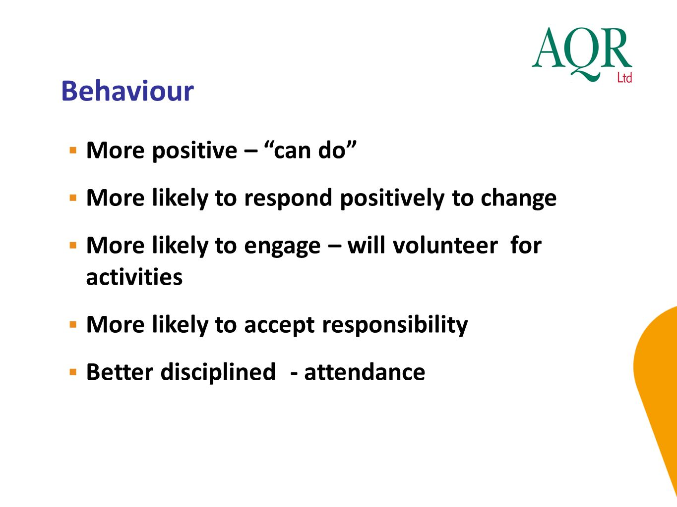 """Behaviour  More positive – """"can do""""  More likely to respond positively to change  More likely to engage – will volunteer for activities  More like"""