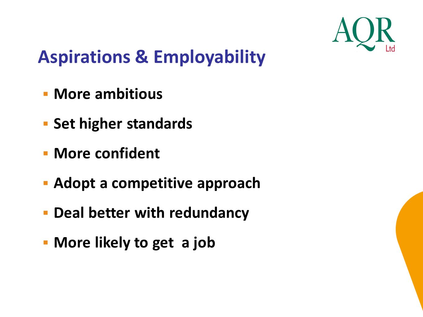 Aspirations & Employability  More ambitious  Set higher standards  More confident  Adopt a competitive approach  Deal better with redundancy  More likely to get a job
