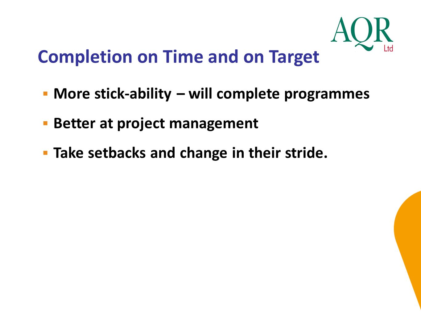 Completion on Time and on Target  More stick-ability – will complete programmes  Better at project management  Take setbacks and change in their st