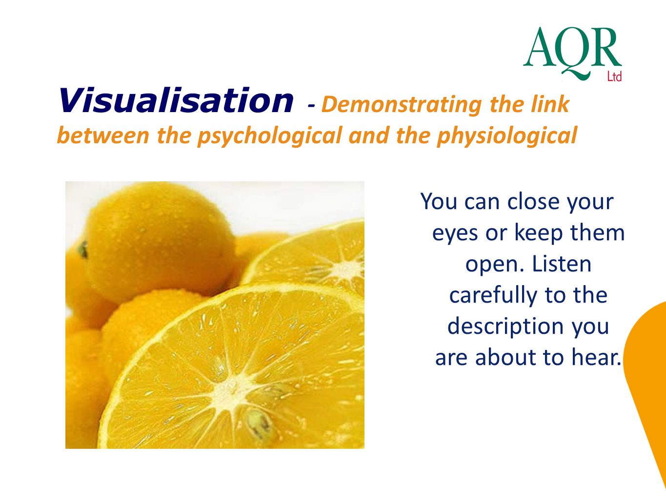 Visualisation - Demonstrating the link between the psychological and the physiological You can close your eyes or keep them open. Listen carefully to