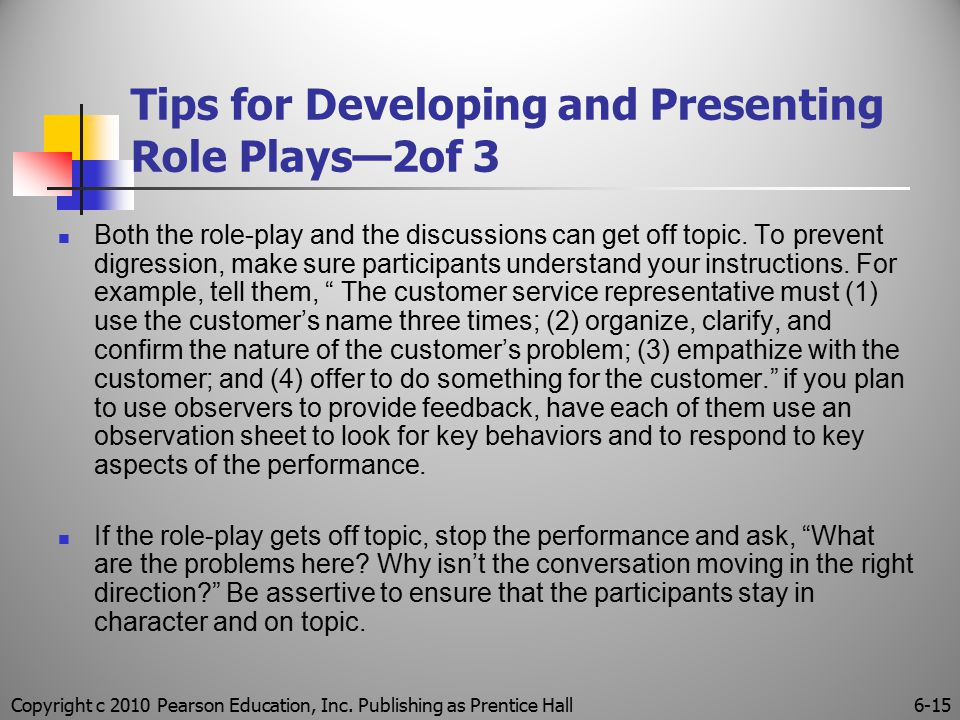 Copyright c 2010 Pearson Education, Inc. Publishing as Prentice Hall6-15 Tips for Developing and Presenting Role Plays—2of 3 Both the role-play and th