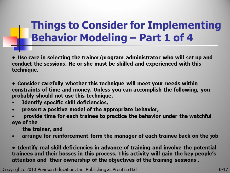 Copyright c 2010 Pearson Education, Inc. Publishing as Prentice Hall6-17 Things to Consider for Implementing Behavior Modeling – Part 1 of 4 Use care