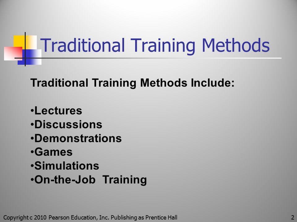 Traditional Training Methods Copyright c 2010 Pearson Education, Inc. Publishing as Prentice Hall2 Traditional Training Methods Include: Lectures Disc