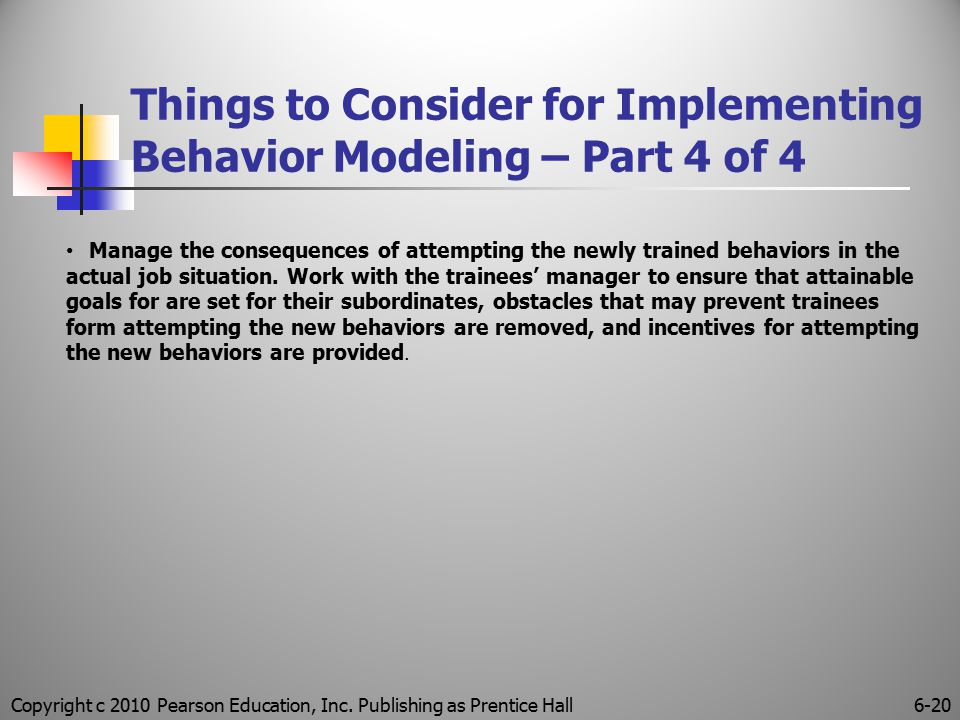Copyright c 2010 Pearson Education, Inc. Publishing as Prentice Hall6-20 Things to Consider for Implementing Behavior Modeling – Part 4 of 4 Manage th