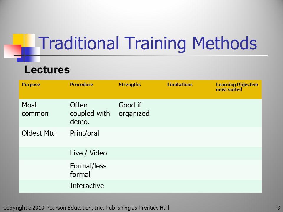 Traditional Training Methods Copyright c 2010 Pearson Education, Inc. Publishing as Prentice Hall3 Lectures PurposeProcedureStrengthsLimitationsLearni