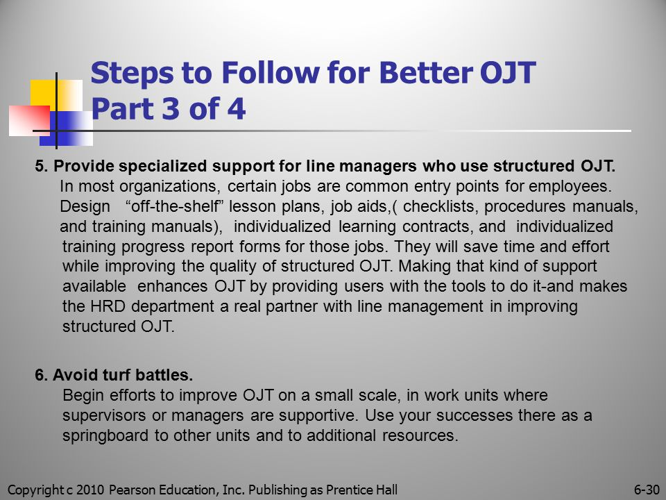 Copyright c 2010 Pearson Education, Inc. Publishing as Prentice Hall6-30 Steps to Follow for Better OJT Part 3 of 4 5. Provide specialized support for