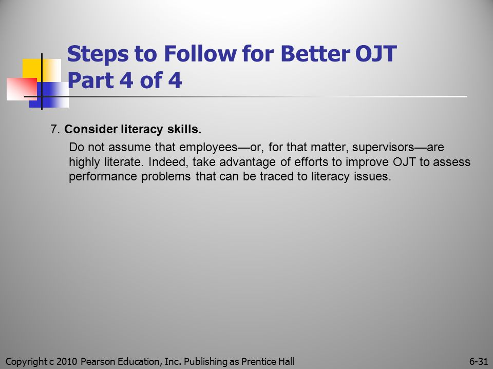 Copyright c 2010 Pearson Education, Inc. Publishing as Prentice Hall6-31 Steps to Follow for Better OJT Part 4 of 4 7. Consider literacy skills. Do no