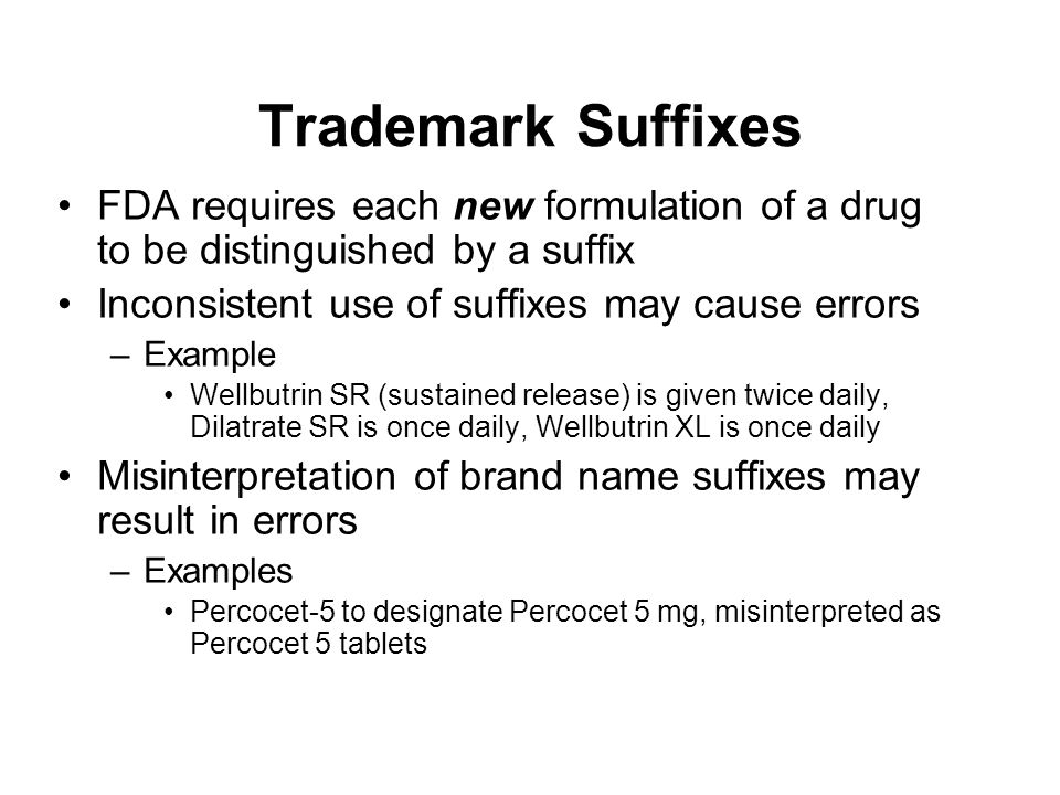 Trademark Suffixes FDA requires each new formulation of a drug to be distinguished by a suffix Inconsistent use of suffixes may cause errors –Example