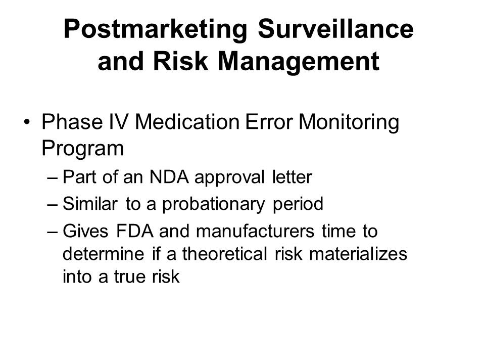 Postmarketing Surveillance and Risk Management Phase IV Medication Error Monitoring Program –Part of an NDA approval letter –Similar to a probationary