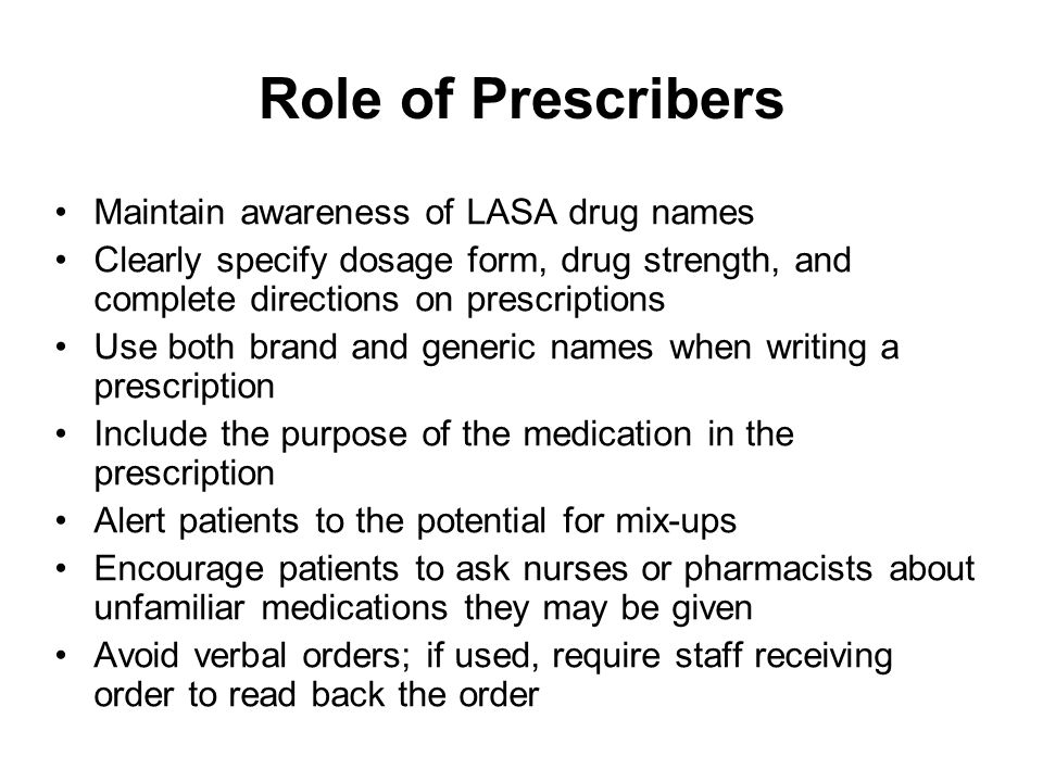 Role of Prescribers Maintain awareness of LASA drug names Clearly specify dosage form, drug strength, and complete directions on prescriptions Use bot