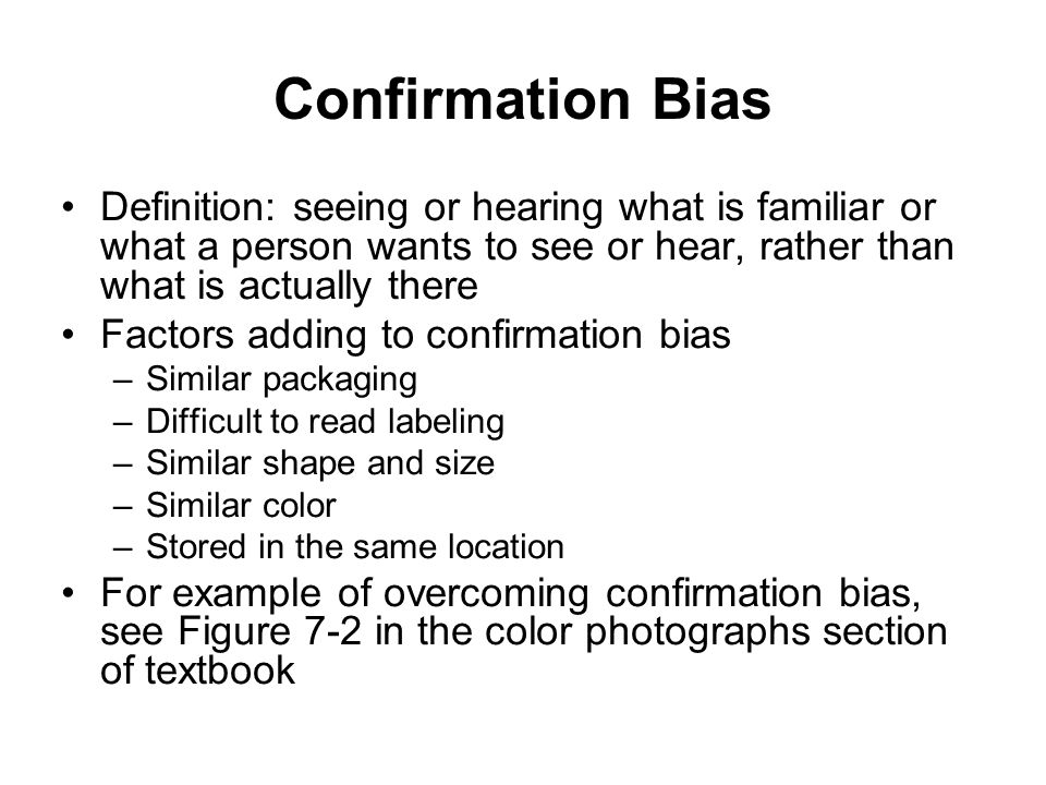 Confirmation Bias Definition: seeing or hearing what is familiar or what a person wants to see or hear, rather than what is actually there Factors add