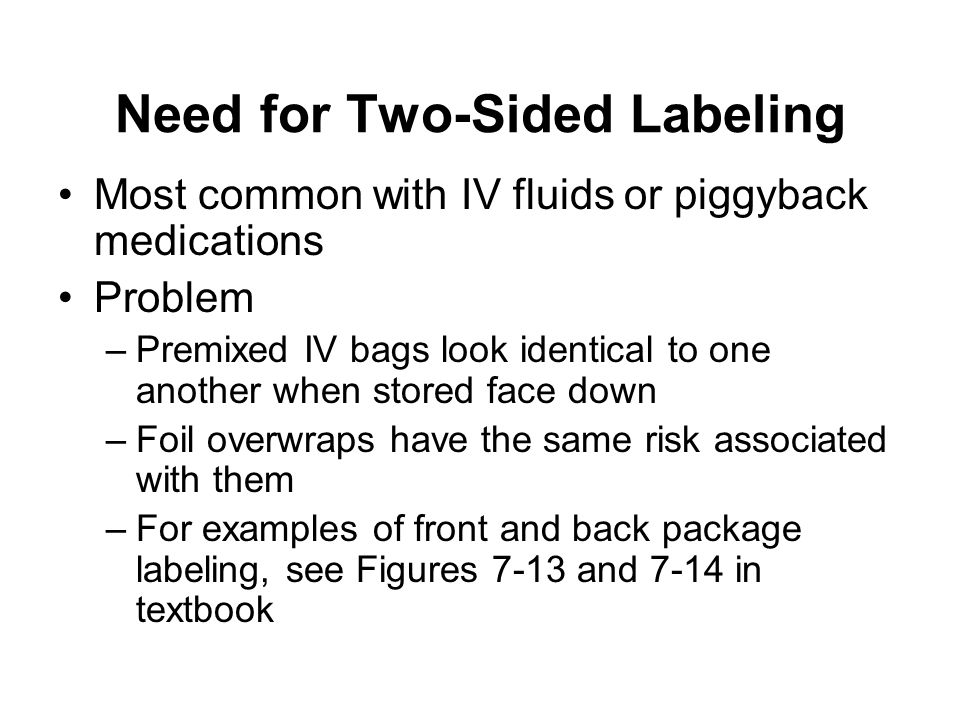 Need for Two-Sided Labeling Most common with IV fluids or piggyback medications Problem –Premixed IV bags look identical to one another when stored fa