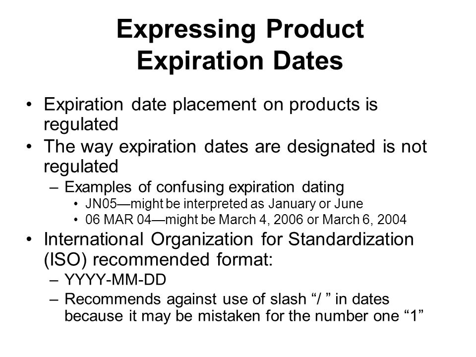 Expressing Product Expiration Dates Expiration date placement on products is regulated The way expiration dates are designated is not regulated –Examp