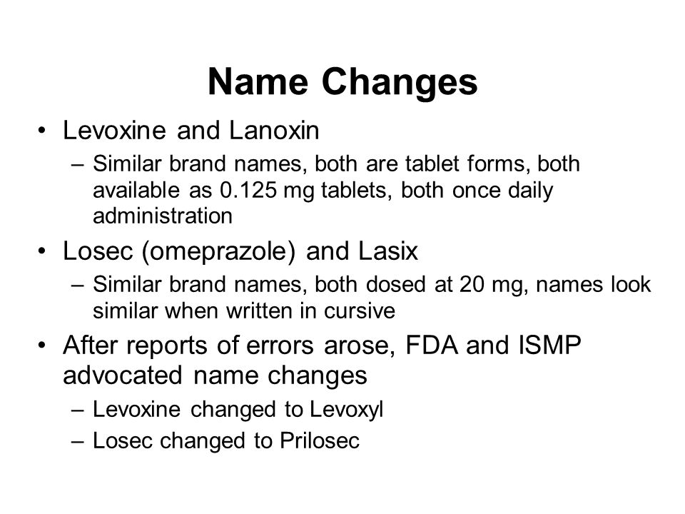 Name Changes Levoxine and Lanoxin –Similar brand names, both are tablet forms, both available as 0.125 mg tablets, both once daily administration Lose