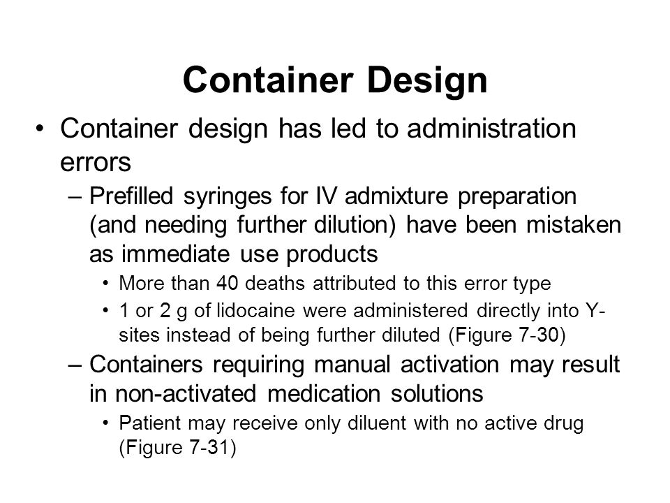 Container Design Container design has led to administration errors –Prefilled syringes for IV admixture preparation (and needing further dilution) hav