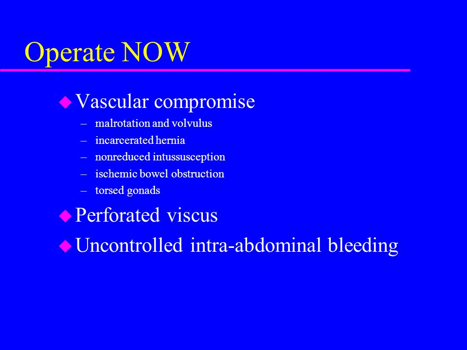 Operate NOW u Vascular compromise –malrotation and volvulus –incarcerated hernia –nonreduced intussusception –ischemic bowel obstruction –torsed gonad