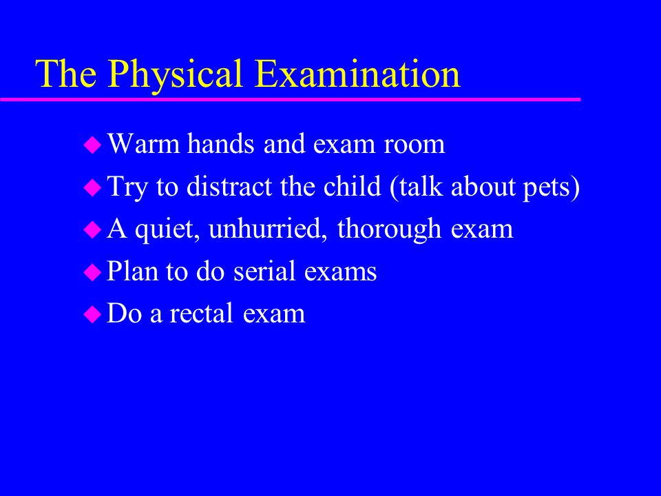 The Physical Examination u Warm hands and exam room u Try to distract the child (talk about pets) u A quiet, unhurried, thorough exam u Plan to do serial exams u Do a rectal exam