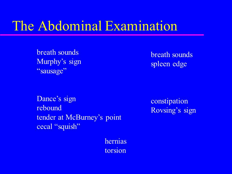 The Abdominal Examination breath sounds Murphy's sign sausage Dance's sign rebound tender at McBurney's point cecal squish hernias torsion breath sounds spleen edge constipation Rovsing's sign