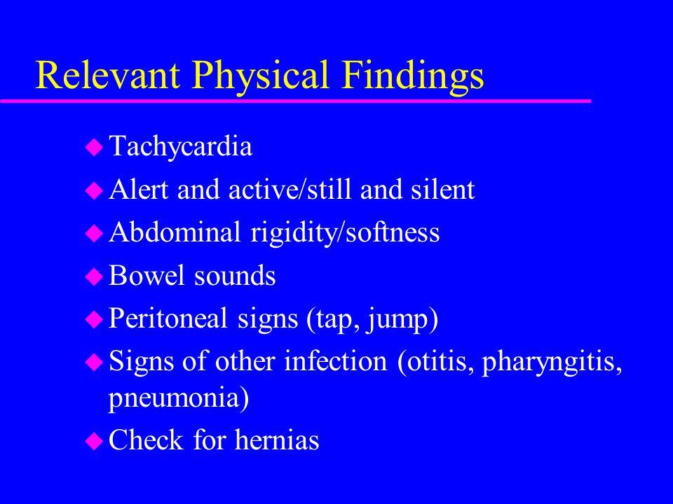 Relevant Physical Findings u Tachycardia u Alert and active/still and silent u Abdominal rigidity/softness u Bowel sounds u Peritoneal signs (tap, jum