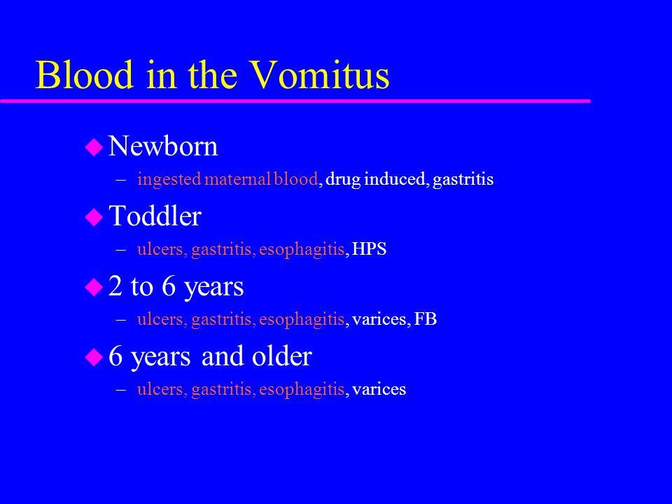 Blood in the Vomitus u Newborn –ingested maternal blood, drug induced, gastritis u Toddler –ulcers, gastritis, esophagitis, HPS u 2 to 6 years –ulcers